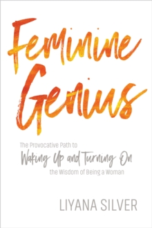 Feminine Genius : The Provocative Path to Waking Up and Turning on the Wisdom of Being a Woman, Paperback / softback Book