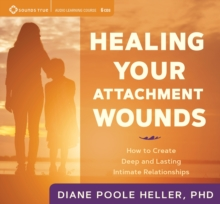 Healing Your Attachment Wounds : How to Create Deep and Lasting Intimate Relationships, CD-Audio Book