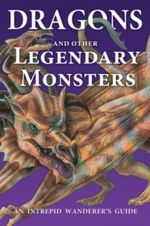 Dragons and Other Legendary Monsters : An Intrepid Wanderer's Guide, Paperback Book