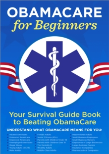 ObamaCare for Beginners : Your Survival Guide Book to Beating ObamaCare, EPUB eBook