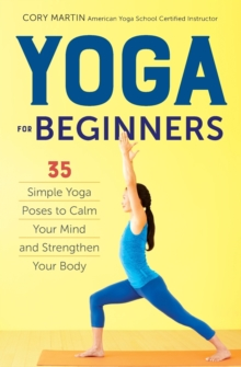 Yoga for Beginners : Simple Yoga Poses to Calm Your Mind and Strengthen Your Body, Paperback Book