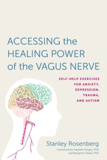 Accessing the Healing Power of the Vagus Nerve : Self-Help Exercises for Anxiety, Depression, Trauma, and Autism, Paperback / softback Book