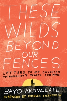 These Wilds Beyond Our Fences : Letters to My Daughter on Humanity's Search for Home, Paperback / softback Book