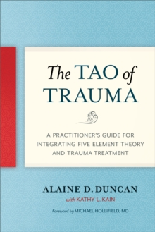 The Tao of Trauma : A Practitioner's Guide for Integrating Five Element Theory and Trauma Treatment, Paperback / softback Book
