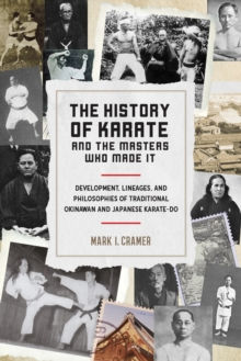History of Karate and the Masters Who Made It : Development, Lineages, and Philosophies of Traditional Okinawan and Japanese Karatedo, Paperback / softback Book