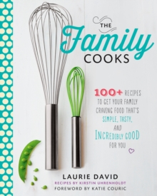 The Family Cooks : 100+ Recipes to Get Your Family Craving Food That's Simple, Tasty, and Incredibly Good for You: A Cookbook, EPUB eBook