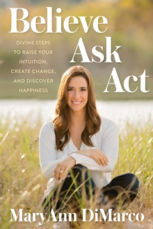 Believe, Ask, Act : Divine Steps to Raise Your Intuition, Create Change, and Discover Happiness, Hardback Book