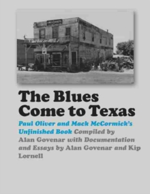 The Blues Come to Texas : Paul Oliver and Mack McCormick's Unfinished Book, Hardback Book