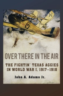 Over There in the Air : The Fightin' Texas Aggies in World War I, 1917-1918, Hardback Book