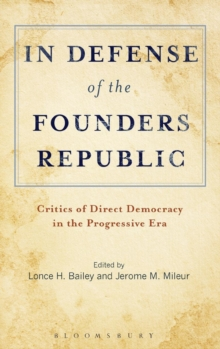 In Defense of the Founders Republic : Critics of Direct Democracy in the Progressive Era, Hardback Book