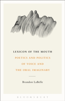 Lexicon of the Mouth : Poetics and Politics of Voice and the Oral Imaginary, Paperback Book