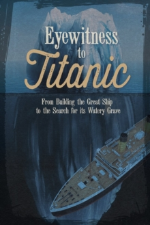 Eyewitness to Titanic: From Building the Great Ship to the Search for Its Watery Grave, Paperback / softback Book