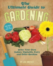 Ultimate Guide to Gardening: Grow Your Own Indoor, Vegetable, Fairy, and Other Great Gardens, Paperback / softback Book