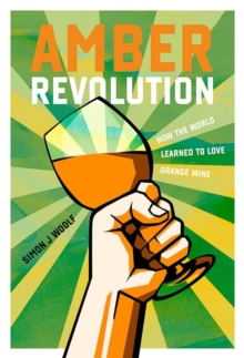 Amber Revolution : How the World Learned to Love Orange Wine, Hardback Book