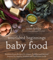 Nourished Beginnings Baby Food : Nutrient-Dense Recipes for Infants, Toddlers and Beyond Inspired by Ancient Wisdom and Traditional Foods, Paperback Book