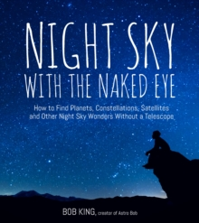 Night Sky With the Naked Eye : How to Find Planets, Constellations, Satellites and Other Night Sky Wonders without a Telescope, Paperback / softback Book