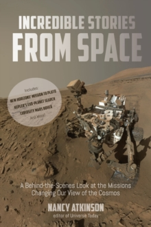 Incredible Stories from Space : A Behind-the-Scenes Look at the Missions Changing Our View of the Cosmos, Paperback / softback Book