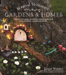 Magical Miniature Gardens & Homes : Create Tiny Worlds of Fairy Magic & Delight with Natural, Handmade Decor, Paperback / softback Book