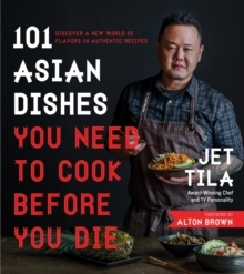 101 Asian Dishes You Need to Cook Before You Die : Discover a New World of Flavors in Authentic Recipes, Paperback / softback Book