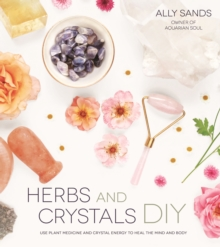 Herbs and Crystals DIY : Use Plant Medicine and Crystal Energy to Heal the Mind and Body, Paperback / softback Book