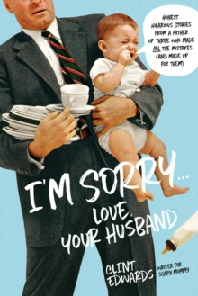 """I'm Sorry"" -Your Husband : Honest, Hilarious Stories From a Father of Three Who Made All the Mistakes (and Made up for Them), Paperback / softback Book"