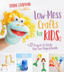 Low-Mess Crafts for Kids : 70 Projects to Create Your Own Magical Worlds, Paperback / softback Book