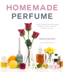 Homemade Perfume from Nature : Create Exquisite, Naturally Scented Products to Fill Your Life with Botanical Aromas, Paperback / softback Book