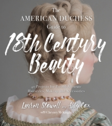 The American Duchess Guide to 18th Century Beauty : 40 Projects for Period-Accurate Hairstyles, Makeup and Accessories, Paperback / softback Book