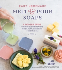 Easy Homemade Melt and Pour Soaps : A Modern Guide to Making Custom Creations Using Natural Ingredients & Essential Oils, Paperback / softback Book