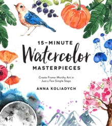 15-Minute Watercolor Masterpieces : Create Frame-Worthy Art in Just a Few Simple Steps, Paperback / softback Book
