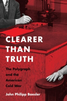 Clearer Than Truth : The Polygraph and the American Cold War, Paperback / softback Book