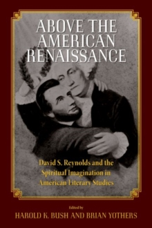 Above the American Renaissance : David S. Reynolds and the Spiritual Imagination in American Literary Studies, Paperback / softback Book