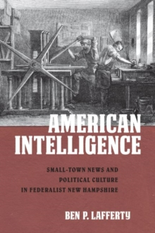 American Intelligence : Small-Town News and Political Culture in Federalist New Hampshire, Paperback / softback Book