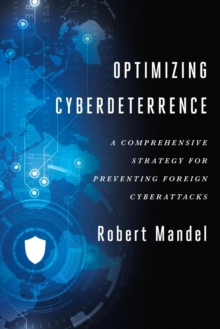 Optimizing Cyberdeterrence : A Comprehensive Strategy for Preventing Foreign Cyberattacks, Paperback Book