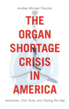 The Organ Shortage Crisis in America : Incentives, Civic Duty, and Closing the Gap, Hardback Book