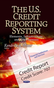 U.S. Credit Reporting System : Elements, Infrastructure & Key Processes, Hardback Book
