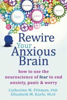 Rewire Your Anxious Brain : How to Use the Neuroscience of Fear to End Anxiety, Panic and Worry, Paperback / softback Book