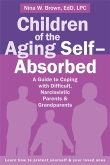 Children of the Aging Self-Absorbed : A Guide to Coping with Difficult, Narcissistic Parents and Grandparents, Paperback Book
