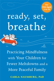 Ready, Set, Breathe : Practicing Mindfulness with Your Children for Fewer Meltdowns and a More Peaceful Family, Paperback Book