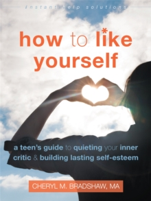 How to Like Yourself : A Teen's Guide to Quieting Your Inner Critic and Building Lasting Self-Esteem, Paperback / softback Book