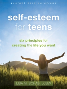 Self-Esteem for Teens : Six Principles for Creating the Life You Want, Paperback / softback Book