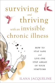 Surviving and Thriving with an Invisible Chronic Illness : How to Stay Sane and Live One Step Ahead of Your Symptoms, Paperback / softback Book