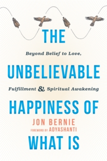 The Unbelievable Happiness of What Is : Beyond Belief to Love, Fulfillment, and Awakening, Paperback / softback Book
