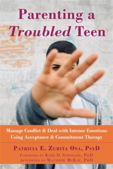 Parenting a Troubled Teen : Manage Conflict and Deal with Intense Emotions Using Acceptance and Commitment Therapy, Paperback / softback Book