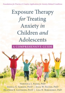 Exposure Therapy for Treating Anxiety in Children and Adolescents : A Comprehensive Guide, Paperback Book