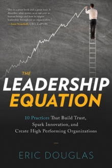 The Leadership Equation : 10 Practices That Build Trust, Spark Innovation, and Create High Performing Organizations, Paperback Book