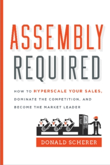 Assembly Required : How to Hyperscale Your Sales, Dominate the Competition, and Become the Market Leader, Hardback Book