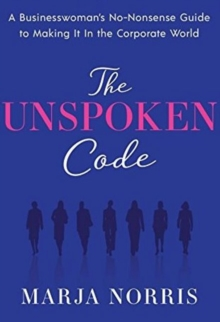 The Unspoken Code : A Businesswoman's No-Nonsense Guide to Making It In the Corporate World, Hardback Book