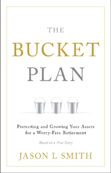 The Bucket Plan (R) : Protecting and Growing Your Assets for a Worry-Free Retirement, Hardback Book