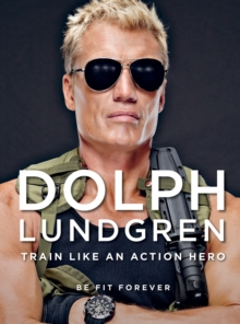 Dolph Lundgren: Train Like an Action Hero : Be Fit Forever, Hardback Book